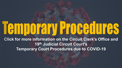 Click here for more information on the Circuit Clerk's Office and 19th Judicial Circuit Court's Temporary Procedures due to COVID-19
